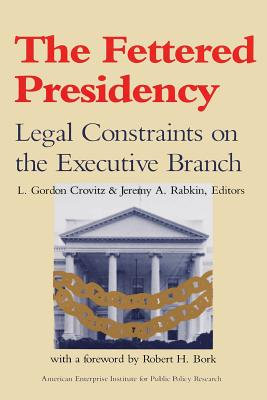Image for The Fettered Presidency: Legal Constraints on the Executive Branch (AEI Studies)