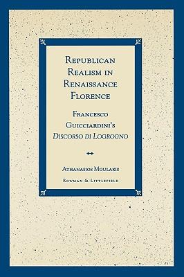 Republican Realism in Renaissance Florence (Francesco Guicciardini's Discorso Di Logrogno), Moulakis, Athanasios