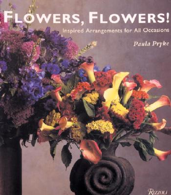 Flowers, Flowers!: Inspired Arrangements for All Occasions, Paula Pryke