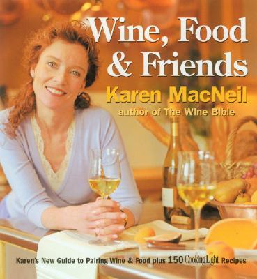 Wine, Food & Friends: Karen's Wine and Food Pairing Guide, Plus Over 100 Cooking Light Recipes, Karen MacNeil