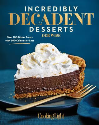Image for INCREDIBLY DECADENT DESSERTS OVER 100 DIVINE TREATS WITH 300 CALORIES OR LESS