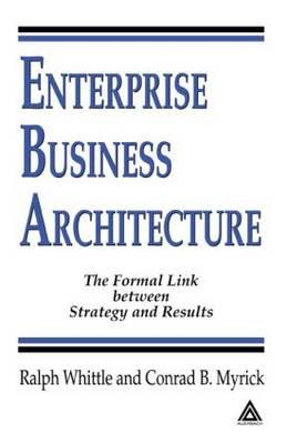 Enterprise Business Architecture: The Formal Link between Strategy and Results, Ralph Whittle, Conrad B. Myrick
