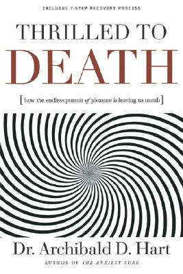 Thrilled to Death: How the Endless Pursuit of Pleasure Is Leaving Us Numb, Hart, Dr. Archibald D.