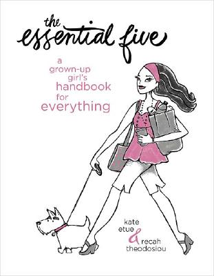 The Essential Five: A Grown-Up Girl's Handbook for Everything, Kate Etue; Recah Theodosiou