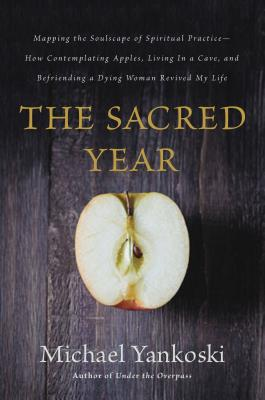 Image for The Sacred Year: Mapping the Soulscape of Spiritual Practice -- How Contemplating Apples, Living in a Cave, and Befriending a Dying Woman Revived My Life