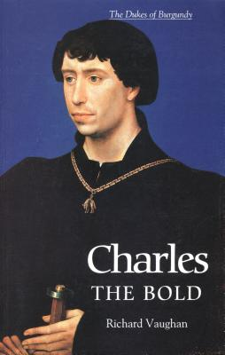 Charles the Bold: The Last Valois Duke of Burgundy (History of Valois Burgundy), Richard Vaughan