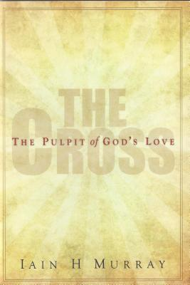The Cross: The Pulpit of God's Love, Iain Murray