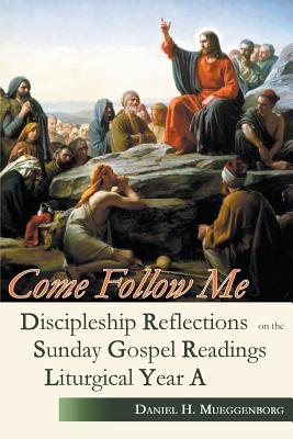 Come Follow Me: Discipleship Reflections on the Sunday Gospel Readings for Liturgical Year A, Mueggenborg, Daniel H.