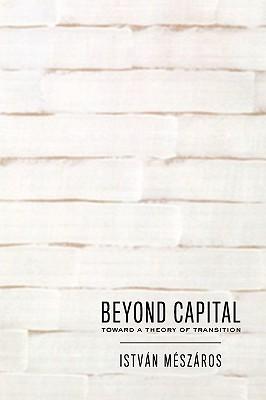 Beyond Capital: Toward a Theory of  Transition, Meszaros, Istvan