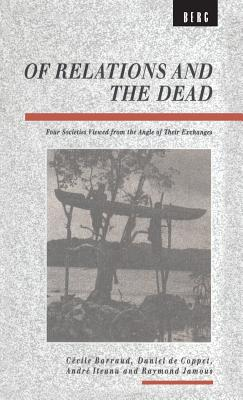 Image for Of Relations and the Dead: Four Societies Viewed from the Angle of Their Exchanges (Explorations in Anthropology)
