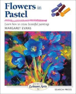 FLOWERS IN PASTEL : LEARN HOW TO CREATE, MARGARET EVANS