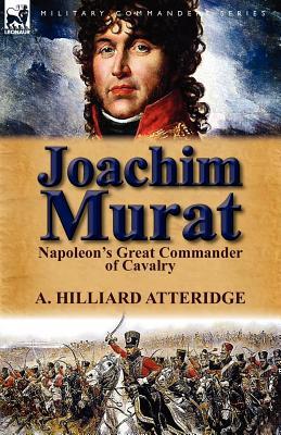 Joachim Murat: Napoleon's Great Commander of Cavalry, Atteridge, A. Hilliard