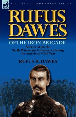 Image for Rufus Dawes of the Iron Brigade: Service with the Sixth Wisconsin Volunteers During the American Civil War