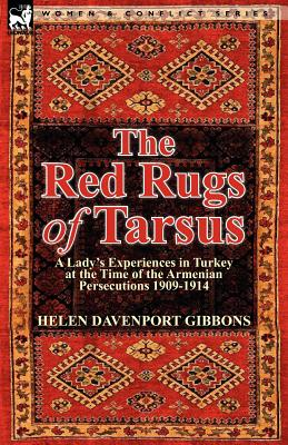Image for The Red Rugs of Tarsus: A Lady's Experiences in Turkey at the Time of the Armenian Persecutions 1909-1914