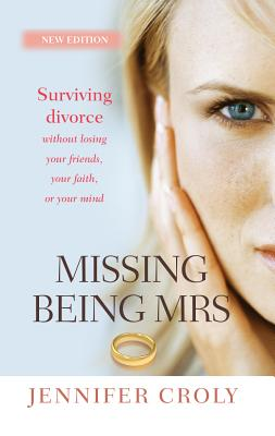 Image for Missing Being Mrs: Surviving Divorce Without Losing Your Friends, Your Faith or Your Mind