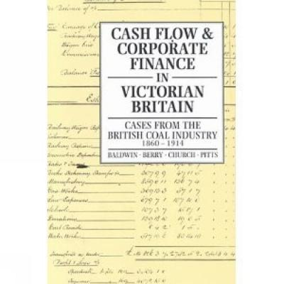 Image for Cash Flow and Corporate Finance in Victorian Britain: Cases from the British Coal Industry 1860-1914 (History)