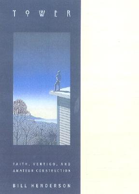 Tower: Faith, Vertigo, and Amateur Construction, Bill Henderson