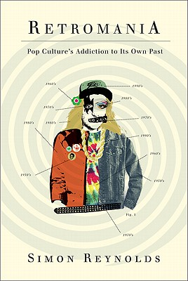 Retromania: Pop Culture's Addiction to Its Own Past, Reynolds, Simon