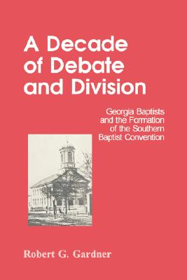 A Decade of Debate and Division: Georgia Baptists and the Formation of the Southern Baptist Convention, Gardner, Robert G.