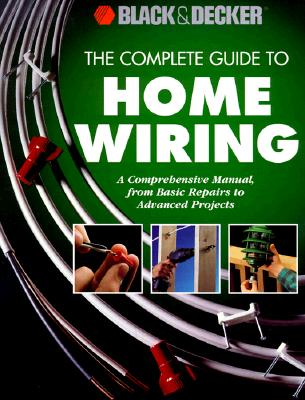 Image for The Complete Guide to Home Wiring: A Comprehensive Manual, from Basic Repairs to Advanced Projects (Black & Decker Home Improvement Library)
