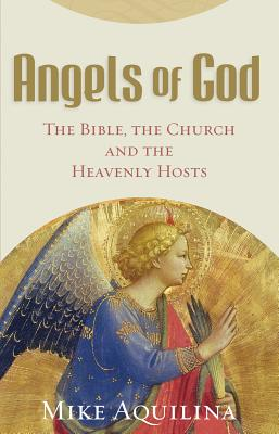 Angels of God: The Bible, the Church and the Heavenly Hosts, Mike Aquilina