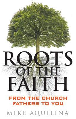 Roots of the Faith: From the Church Fathers to You, Mike Aquilina