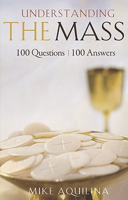 Understanding the Mass: 100 Questions, 100 Answers, Mike Aquilina