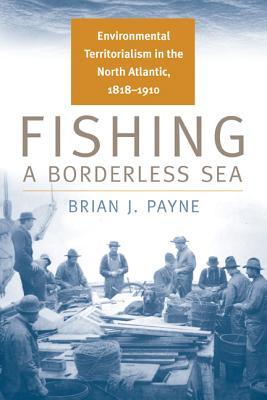 Image for Fishing a Borderless Sea: Environmental Territorialism in the North Atlantic, 1818-1910 (Environmental History)