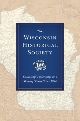 Image for The Wisconsin Historical Society: Collecting, Preserving, and Sharing Stories Since 1846