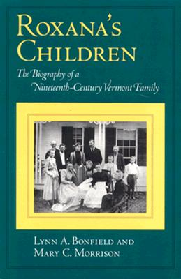 Roxana's Children: The Biography of a Nineteenth-Century Vermont Family, Bonfield, Lynn A.