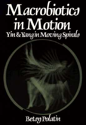 Macrobiotics in Motion: Yin and Yang in Moving Spirals, Polatin, Betsy
