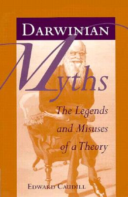 Darwinian Myths: The Legends and Misuses of a Theory, Caudill, Edward