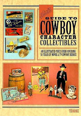 Hake's Guide to Cowboy Character Collectibles: An Illustrated Price Guide Covering 50 Years of Movie & TV Cowboy Heroes, Hake, Theodore L.;Hake, Ted