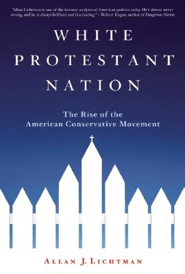 White Protestant Nation: The Rise of the American Conservative Movement, Allan J. Lichtman