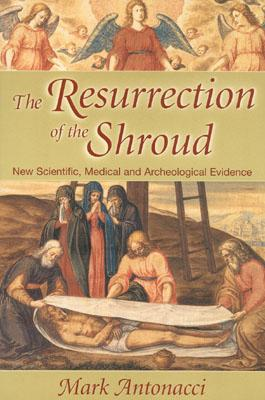 The Resurrection of the Shroud: New Scientific, Medical, and Archeological Evidence, Antonacci, Mark