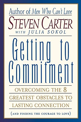 Getting to Commitment: Overcoming the 8 Greatest Obstacles to Lasting Connection (And Finding the Courage to Love), Carter, Steven; Sokol, Julia