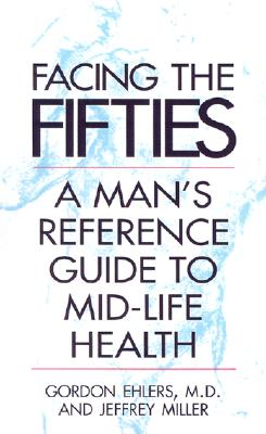 Facing Your Fifties: Every Man's Reference Guide to Mid-Life Health, Ehlers M.D., Gordon