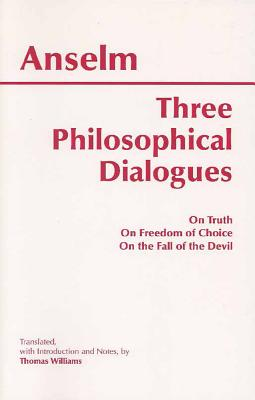 Three Philosophical Dialogues : On Truth, on Freedom of Choice, on the Fall of the Devil, ANSELM, THOMAS WILLIAMS