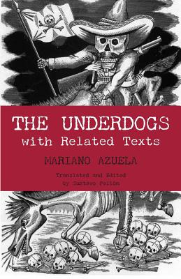 Image for The Underdogs: Pictures and Scenes from the Present Revolution: a Translation of Mariano Azuela's Los De Abajo With Related Texts