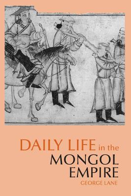 Daily Life in the Mongol Empire (The Daily Life Through History Series), George Lane