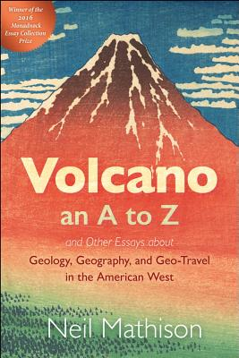 Image for Volcano: An A to Z: And Other Essays About Geolgy, Geography and Geo-Travel in the American West