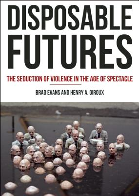 Image for Disposable Futures: The Seduction of Violence in the Age of Spectacle (City Lights Open Media)