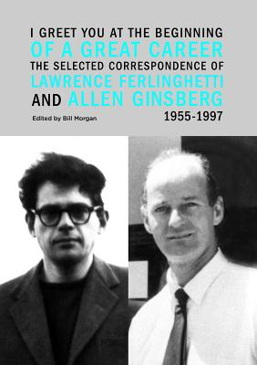 Image for I Greet You at the Beginning of a Great Career: The Selected Correspondence of Lawrence Ferlinghetti and Allen Ginsberg, 1955-1997