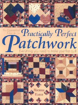 Image for The Essential Guide to Practically Perfect Patchwork: Everything You Need to Know to Make Your First Quilt