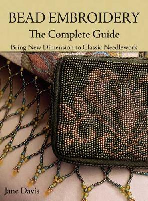 Bead Embroidery The Complete Guide: Bring New Dimension to Classic Needlework, Jane Davis