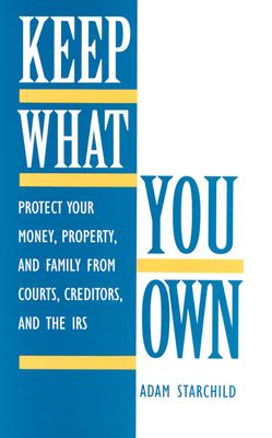 Image for Keep What You Own: Protect Your Money, Property, And Family From Courts, Creditors, And The IRS