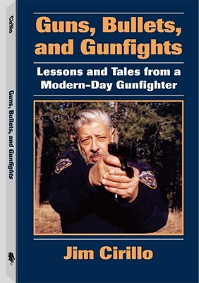Guns, Bullets, and Gunfights: Lessons and Tales from a Modern-Day Gunfighter, Jim Cirillo