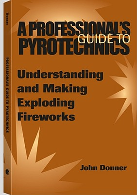 A Professional's GuideTo Pyrotechnics: Understanding And Making Exploding Fireworks, Donner, John