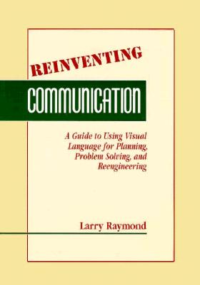 Image for Reinventing Communication: A Guide fo Using Visual Language for Planning, Problem Solving, and Reengineering