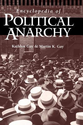 Encyclopedia of Political Anarchy, Gay, Kathlyn; Gay, Martin K.